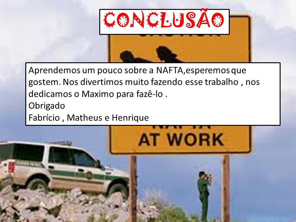 CONCLUSÃO Aprendemos um pouco sobre a NAFTA,esperemos que gostem. Nos divertimos muito fazendo esse trabalho , nos dedicamos o Maximo para fazê-lo .