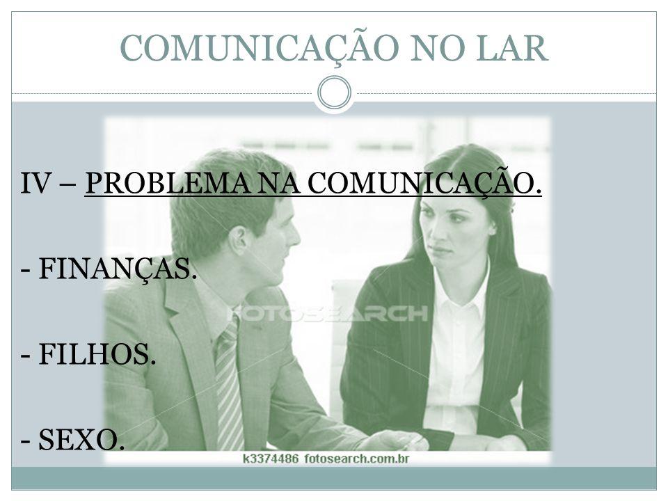 COMUNICAÇÃO NO LAR IV – PROBLEMA NA COMUNICAÇÃO. - FINANÇAS. - FILHOS.