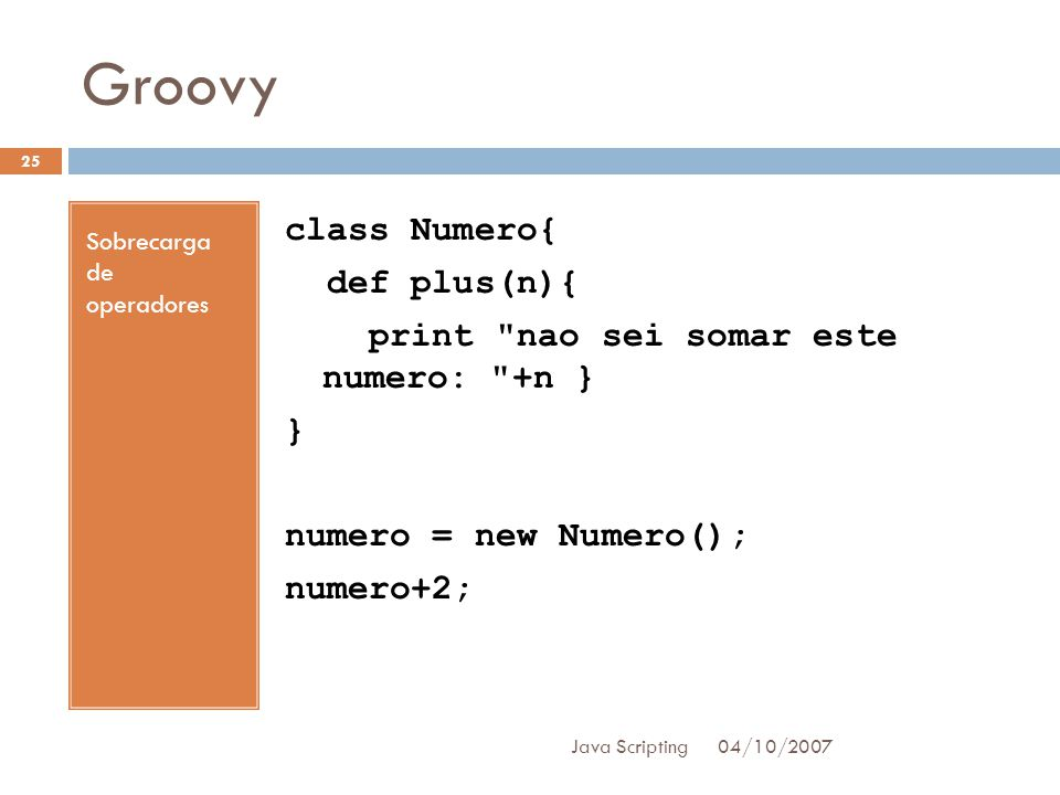 Groovy Sobrecarga de operadores. class Numero{ def plus(n){ print nao sei somar este numero: +n } } numero = new Numero(); numero+2;