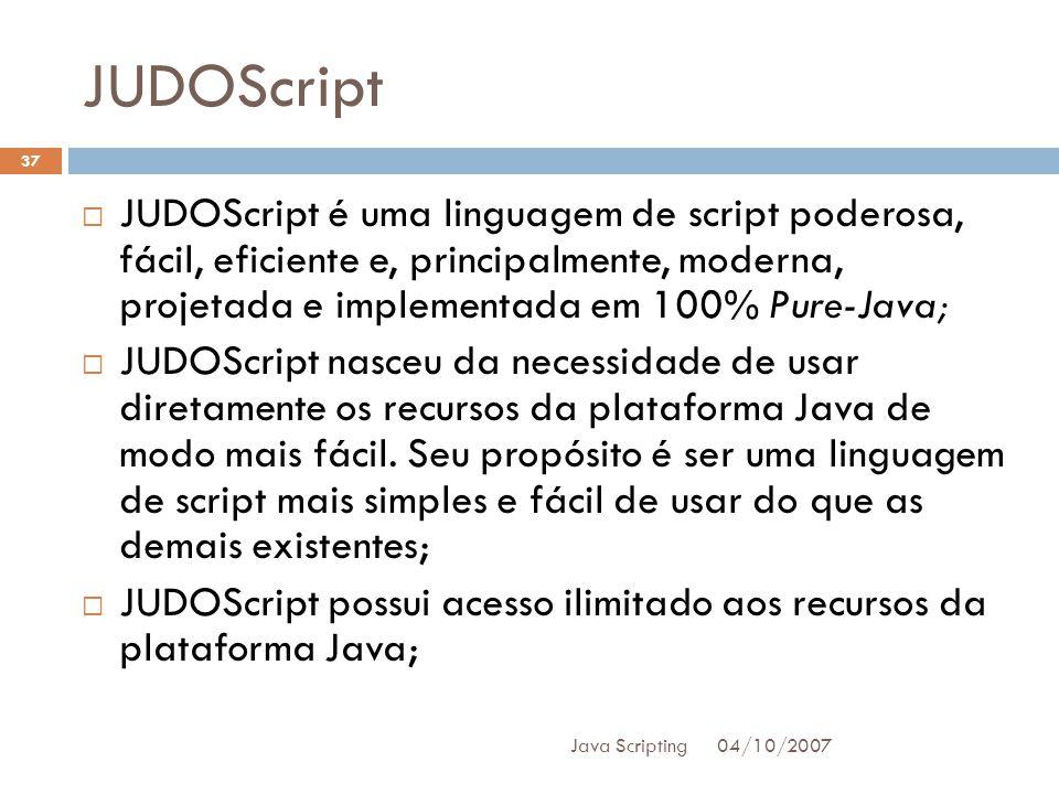 JUDOScript JUDOScript é uma linguagem de script poderosa, fácil, eficiente e, principalmente, moderna, projetada e implementada em 100% Pure-Java;