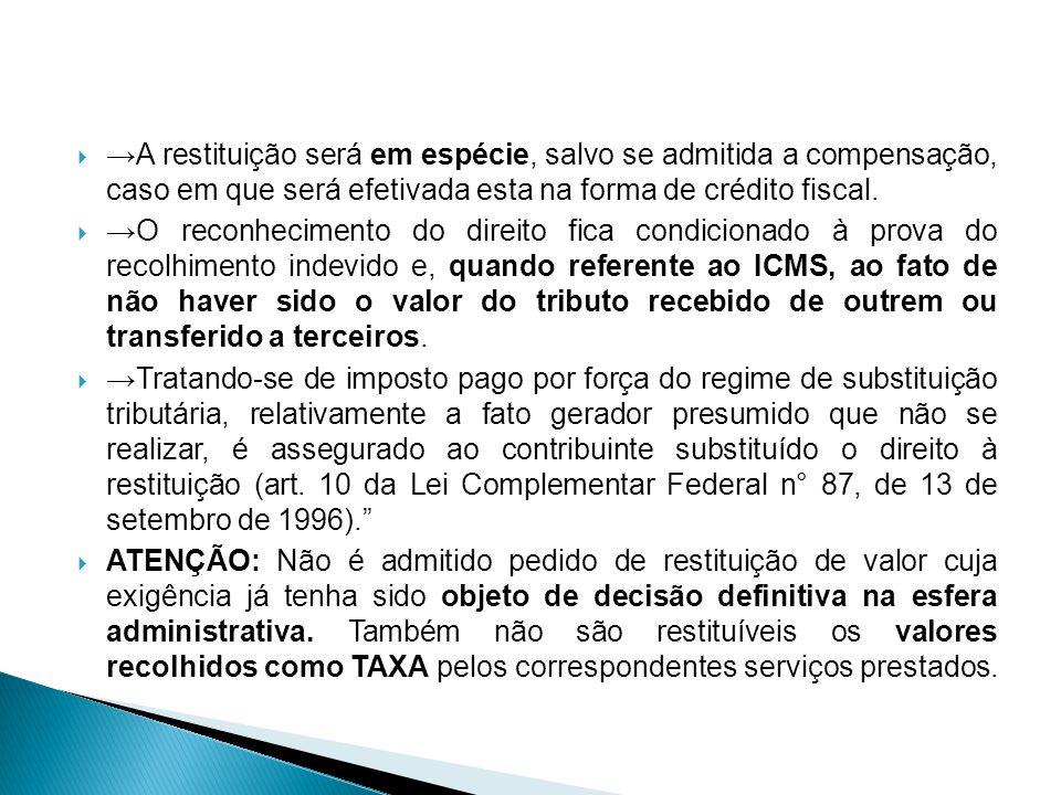 →A restituição será em espécie, salvo se admitida a compensação, caso em que será efetivada esta na forma de crédito fiscal.