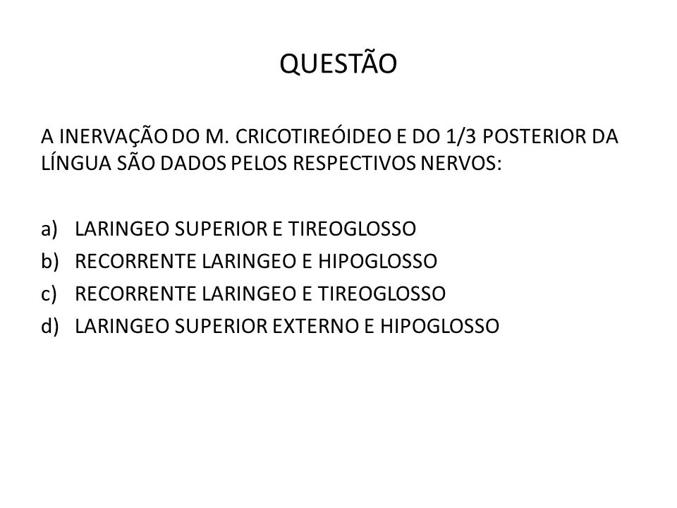 QUESTÃO A INERVAÇÃO DO M. CRICOTIREÓIDEO E DO 1/3 POSTERIOR DA LÍNGUA SÃO DADOS PELOS RESPECTIVOS NERVOS: