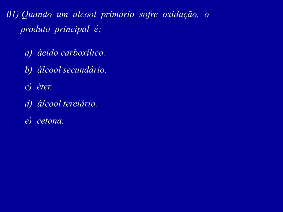 01) Quando um álcool primário sofre oxidação, o
