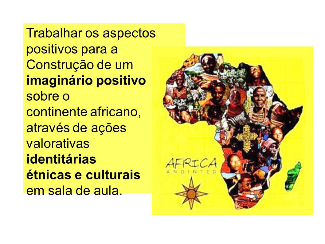 Trabalhar os aspectos positivos para a. Construção de um imaginário positivo. sobre o. continente africano,