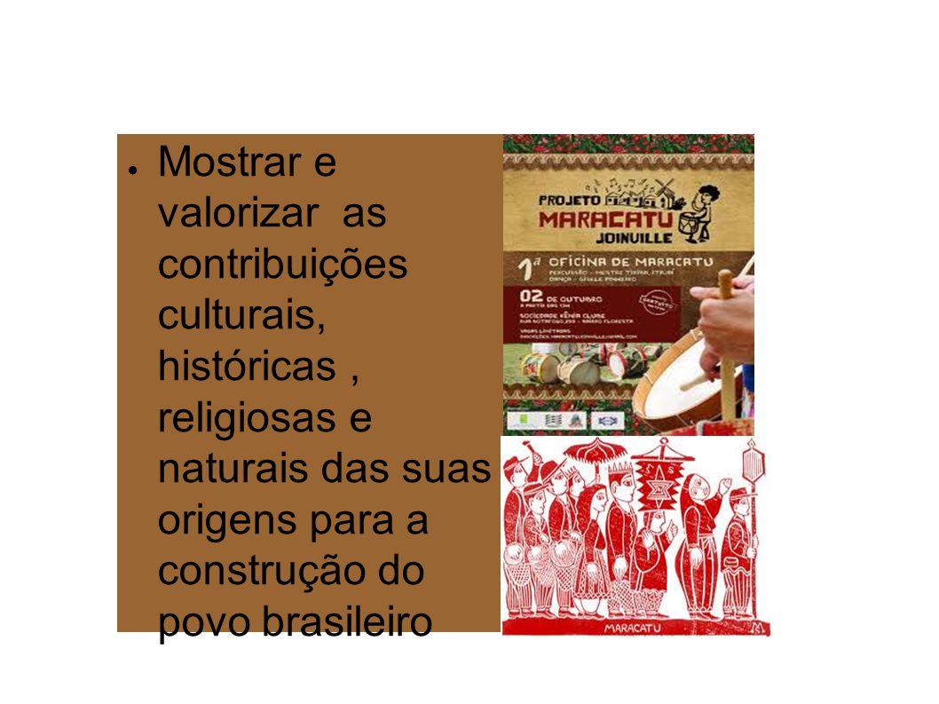 Mostrar e valorizar as contribuições culturais, históricas , religiosas e naturais das suas origens para a construção do povo brasileiro