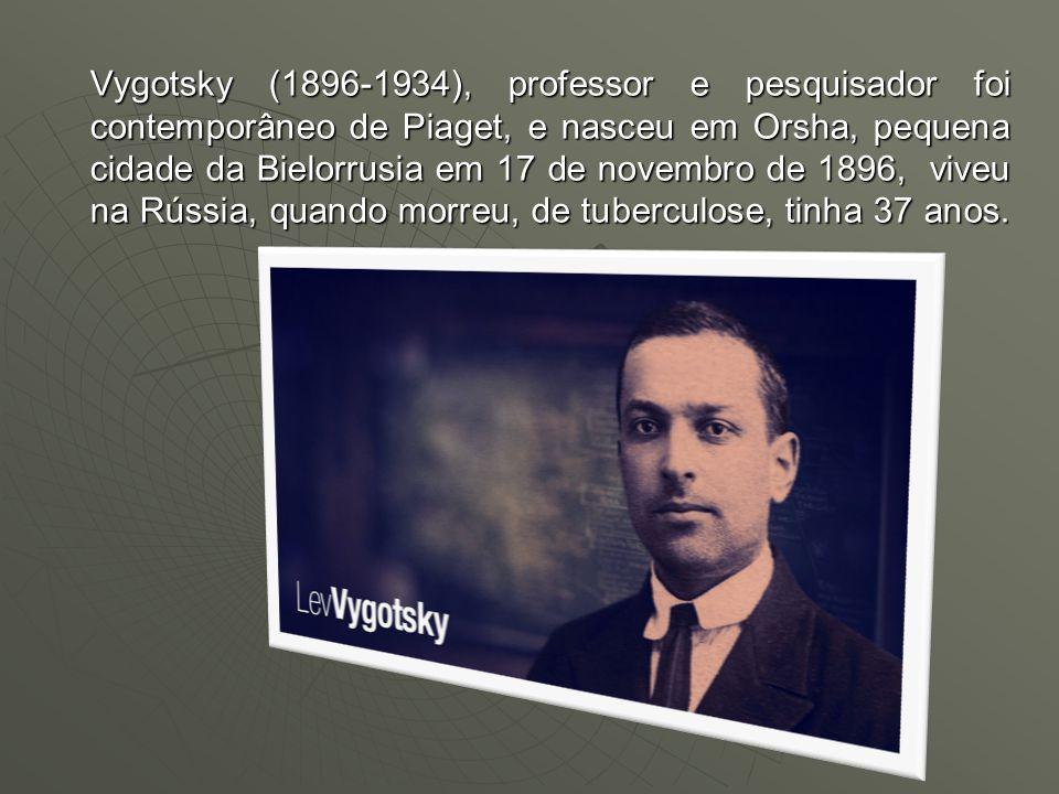 Vygotsky (1896-1934), professor e pesquisador foi contemporâneo de Piaget, e nasceu em Orsha, pequena cidade da Bielorrusia em 17 de novembro de 1896, viveu na Rússia, quando morreu, de tuberculose, tinha 37 anos.