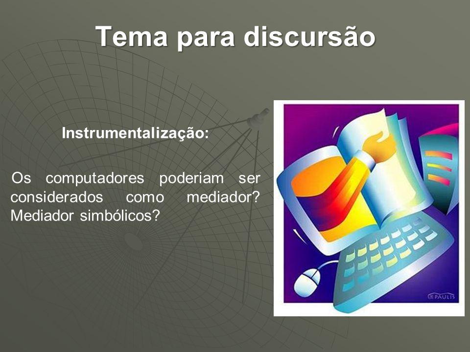 Tema para discursão Instrumentalização: Os computadores poderiam ser considerados como mediador.