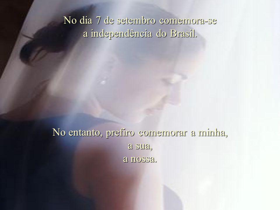 No dia 7 de setembro comemora-se a independência do Brasil.
