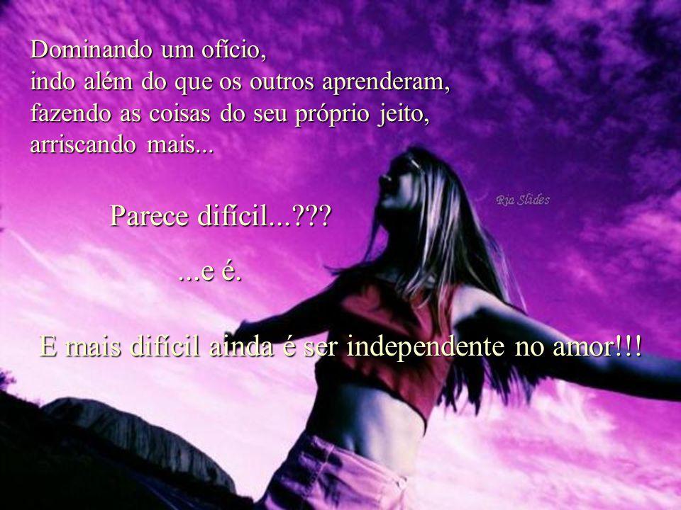 E mais difícil ainda é ser independente no amor!!!
