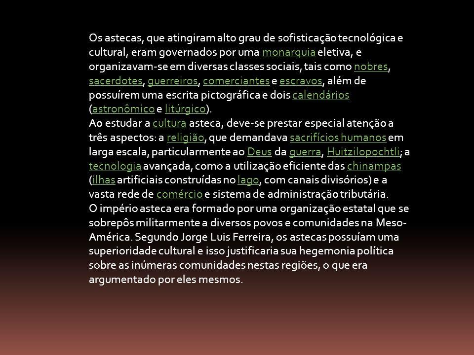 Os astecas, que atingiram alto grau de sofisticação tecnológica e cultural, eram governados por uma monarquia eletiva, e organizavam-se em diversas classes sociais, tais como nobres, sacerdotes, guerreiros, comerciantes e escravos, além de possuírem uma escrita pictográfica e dois calendários (astronômico e litúrgico).