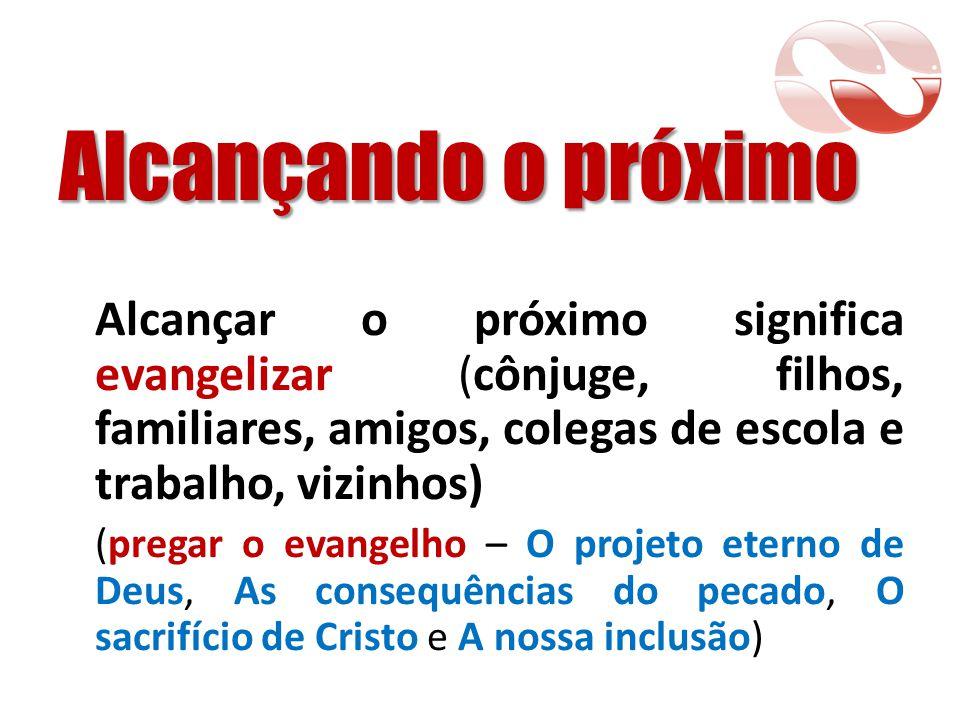 Alcançando o próximo Alcançar o próximo significa evangelizar (cônjuge, filhos, familiares, amigos, colegas de escola e trabalho, vizinhos)