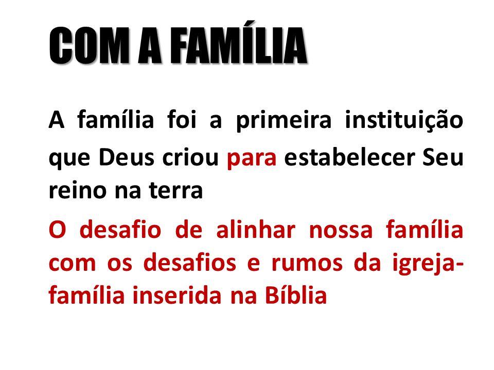 COM A FAMÍLIA A família foi a primeira instituição que Deus criou para estabelecer Seu reino na terra.