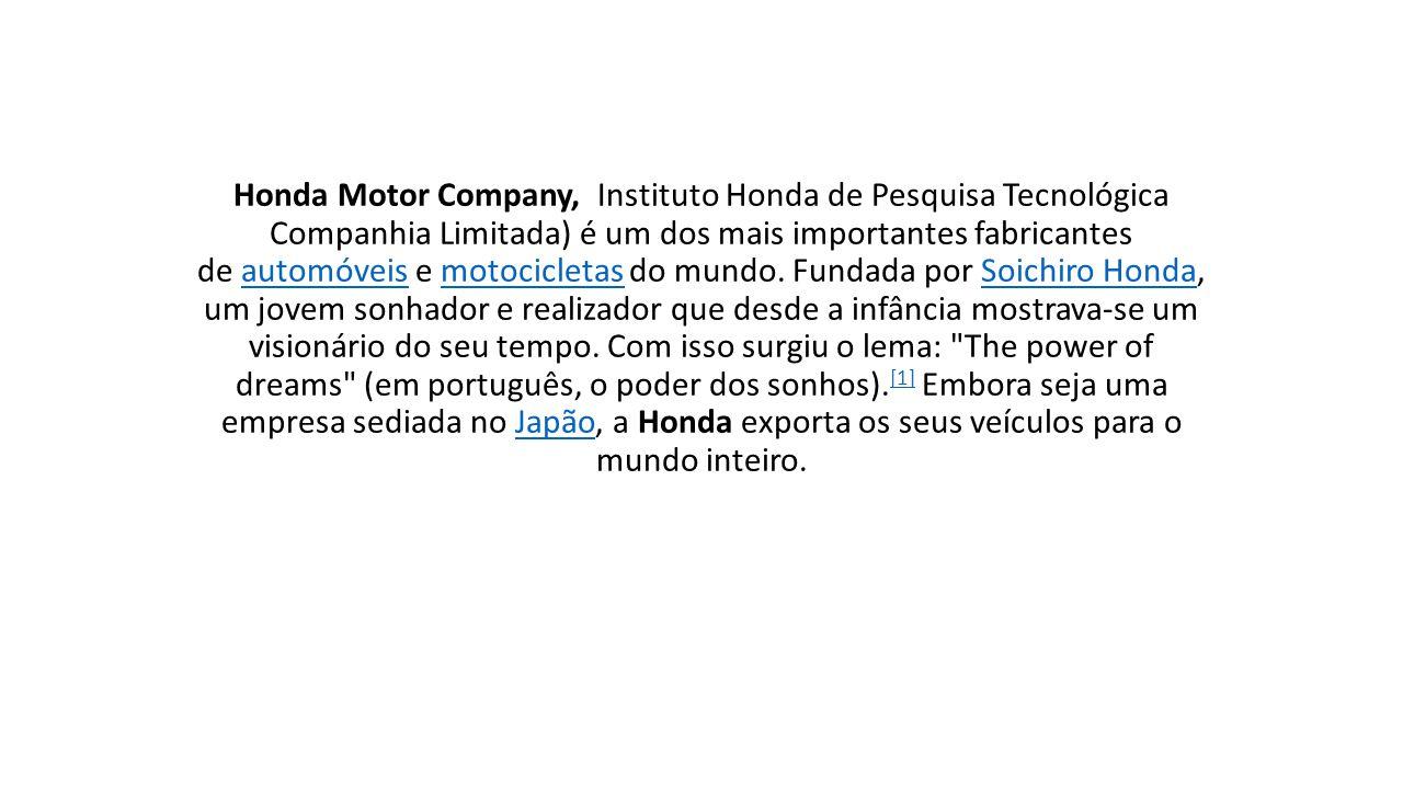 Honda Motor Company, Instituto Honda de Pesquisa Tecnológica Companhia Limitada) é um dos mais importantes fabricantes de automóveis e motocicletas do mundo.