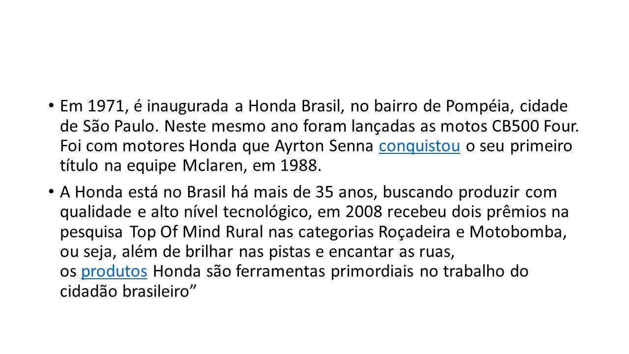 Em 1971, é inaugurada a Honda Brasil, no bairro de Pompéia, cidade de São Paulo. Neste mesmo ano foram lançadas as motos CB500 Four. Foi com motores Honda que Ayrton Senna conquistou o seu primeiro título na equipe Mclaren, em 1988.
