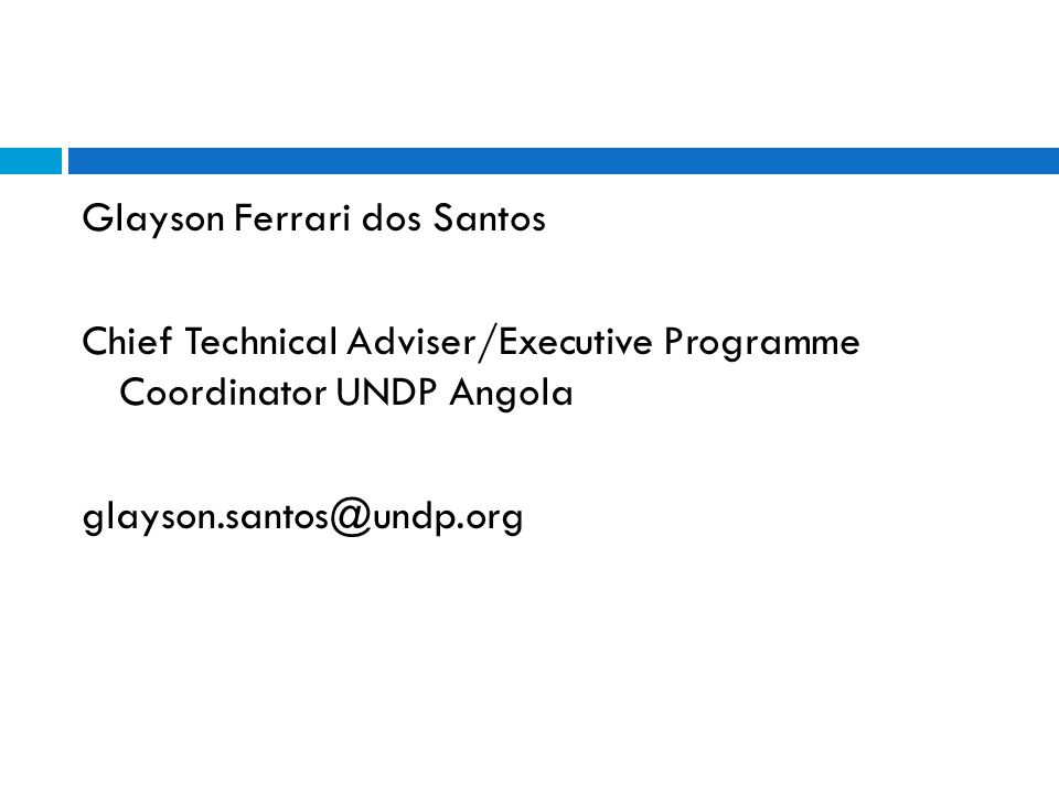 Glayson Ferrari dos Santos Chief Technical Adviser/Executive Programme Coordinator UNDP Angola glayson.santos@undp.org
