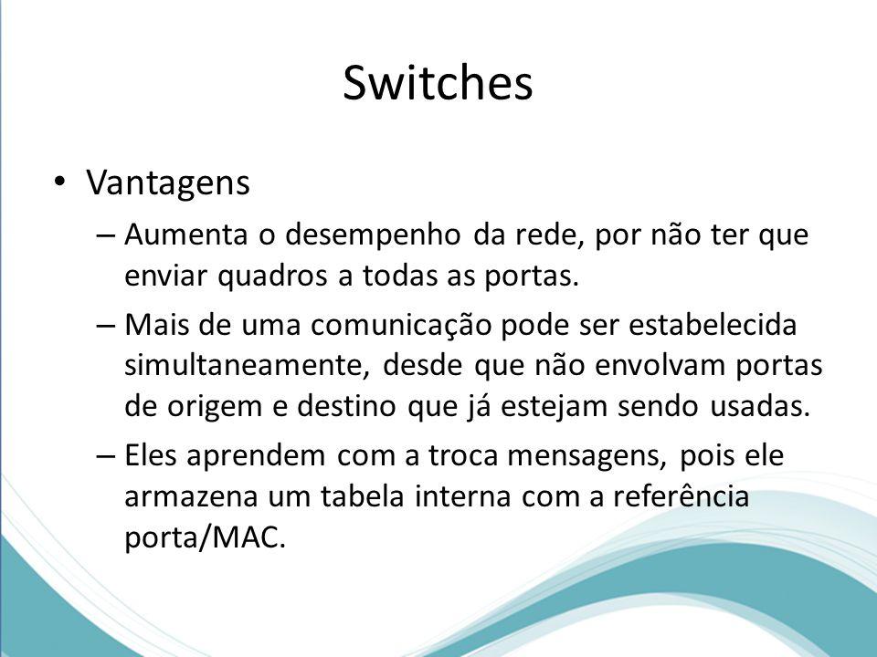 Switches Vantagens. Aumenta o desempenho da rede, por não ter que enviar quadros a todas as portas.