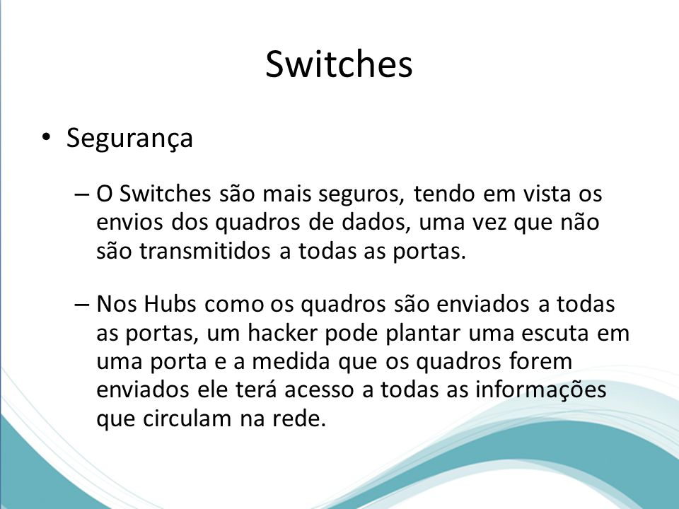 Switches Segurança. O Switches são mais seguros, tendo em vista os envios dos quadros de dados, uma vez que não são transmitidos a todas as portas.