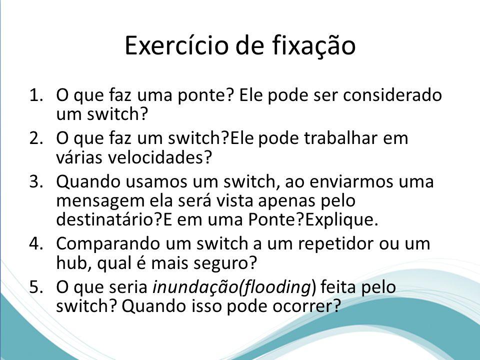 Exercício de fixação O que faz uma ponte Ele pode ser considerado um switch O que faz um switch Ele pode trabalhar em várias velocidades