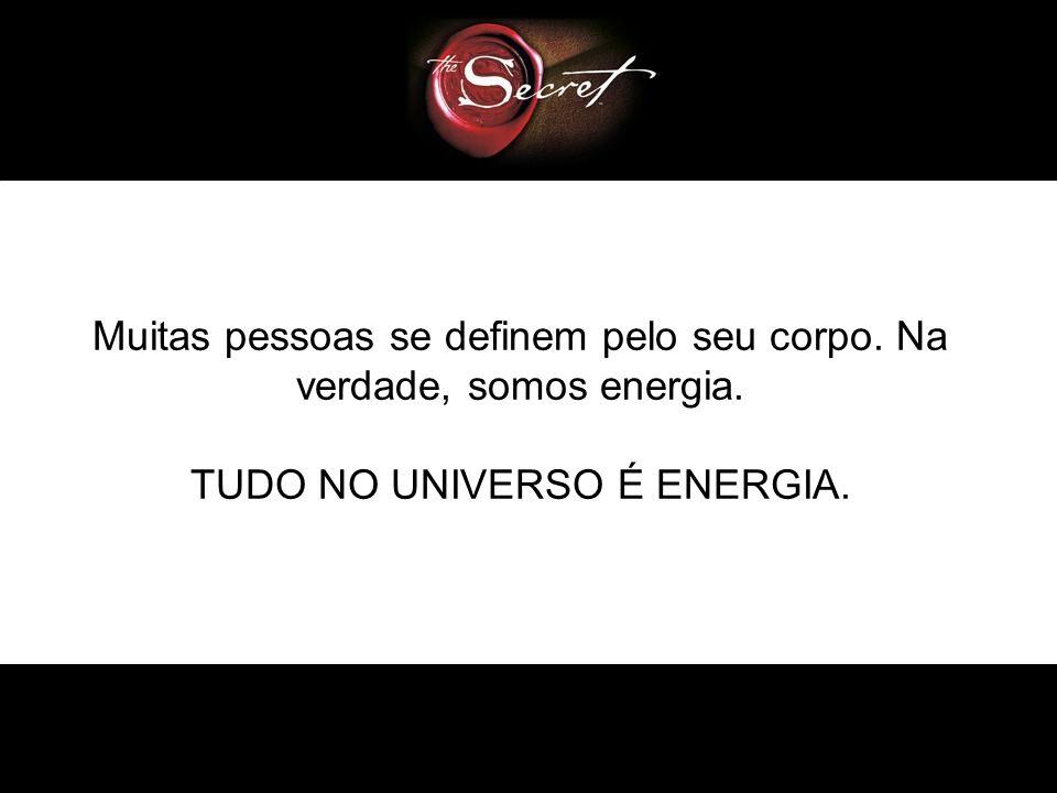 Muitas pessoas se definem pelo seu corpo. Na verdade, somos energia.