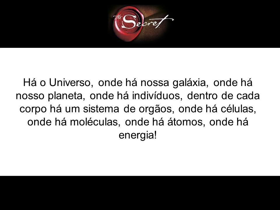 Há o Universo, onde há nossa galáxia, onde há nosso planeta, onde há indivíduos, dentro de cada corpo há um sistema de orgãos, onde há células, onde há moléculas, onde há átomos, onde há energia!