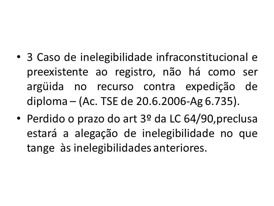 3 Caso de inelegibilidade infraconstitucional e preexistente ao registro, não há como ser argüida no recurso contra expedição de diploma – (Ac. TSE de 20.6.2006-Ag 6.735).