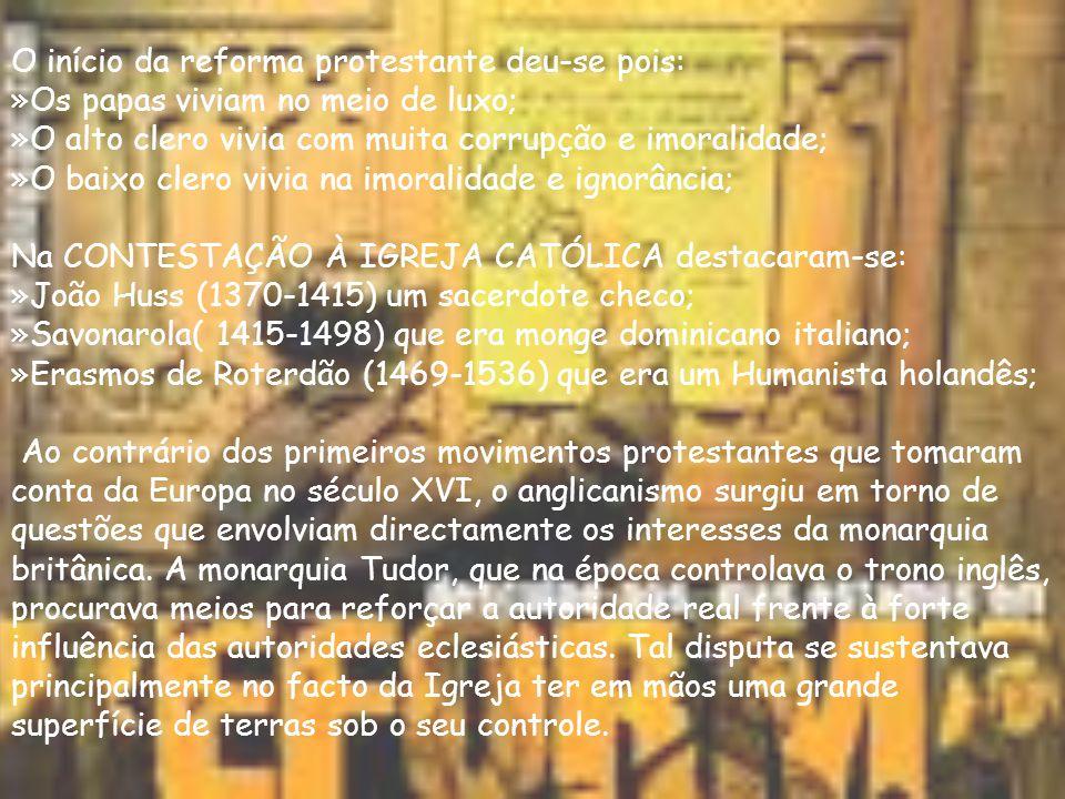 O início da reforma protestante deu-se pois: »Os papas viviam no meio de luxo; »O alto clero vivia com muita corrupção e imoralidade; »O baixo clero vivia na imoralidade e ignorância; Na CONTESTAÇÃO À IGREJA CATÓLICA destacaram-se: »João Huss (1370-1415) um sacerdote checo; »Savonarola( 1415-1498) que era monge dominicano italiano; »Erasmos de Roterdão (1469-1536) que era um Humanista holandês; Ao contrário dos primeiros movimentos protestantes que tomaram conta da Europa no século XVI, o anglicanismo surgiu em torno de questões que envolviam directamente os interesses da monarquia britânica.