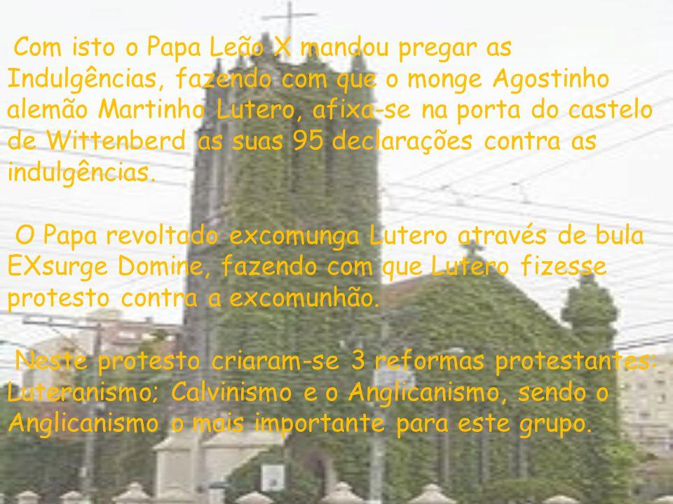 Com isto o Papa Leão X mandou pregar as Indulgências, fazendo com que o monge Agostinho alemão Martinho Lutero, afixa-se na porta do castelo de Wittenberd as suas 95 declarações contra as indulgências. O Papa revoltado excomunga Lutero através de bula EXsurge Domine, fazendo com que Lutero fizesse protesto contra a excomunhão.