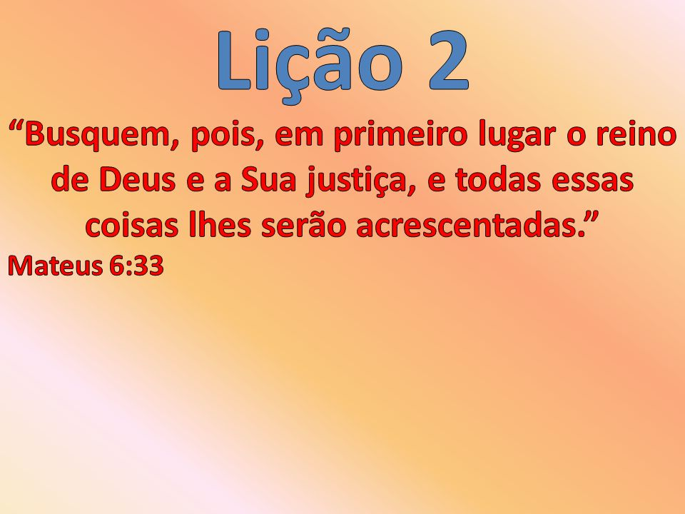 Lição 2 Busquem, pois, em primeiro lugar o reino de Deus e a Sua justiça, e todas essas coisas lhes serão acrescentadas.
