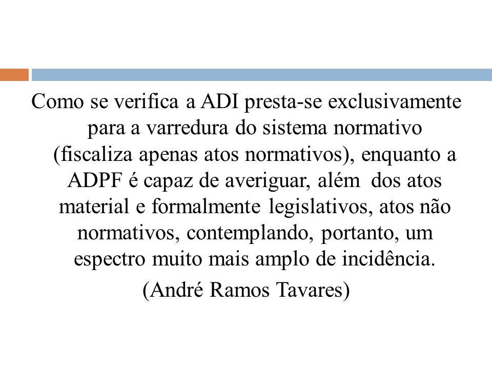 Como se verifica a ADI presta-se exclusivamente para a varredura do sistema normativo (fiscaliza apenas atos normativos), enquanto a ADPF é capaz de averiguar, além dos atos material e formalmente legislativos, atos não normativos, contemplando, portanto, um espectro muito mais amplo de incidência.