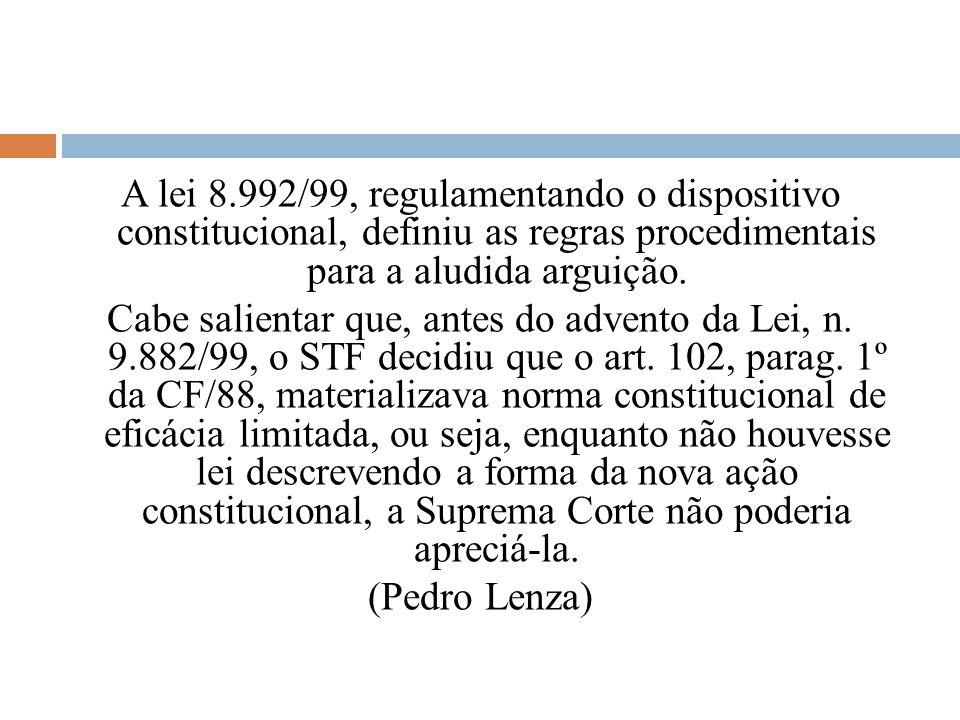 A lei 8.992/99, regulamentando o dispositivo constitucional, definiu as regras procedimentais para a aludida arguição.