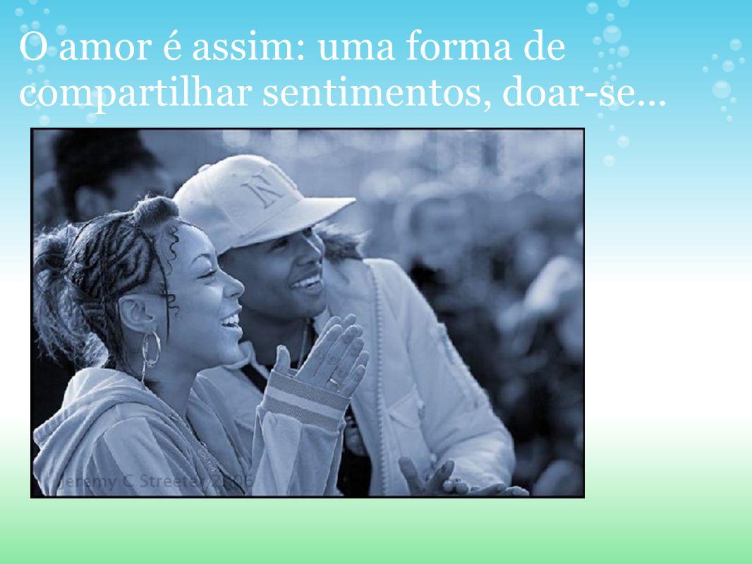 O amor é assim: uma forma de compartilhar sentimentos, doar-se...