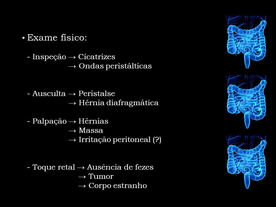 Exame físico: - Inspeção → Cicatrizes. → Ondas peristálticas. - Ausculta → Peristalse. → Hérnia diafragmática.
