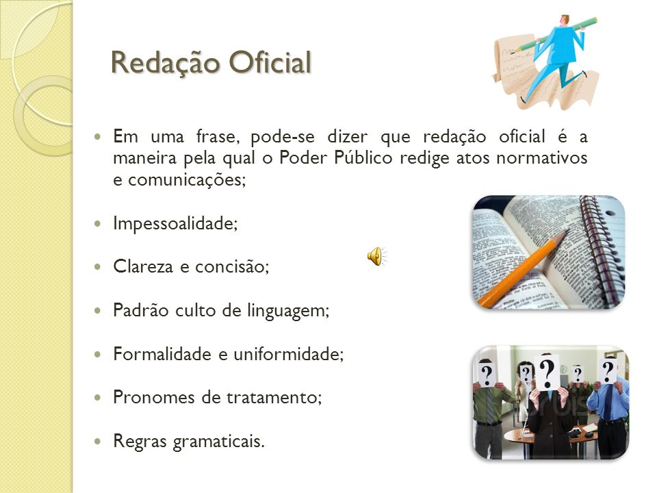Redação Oficial Em uma frase, pode-se dizer que redação oficial é a maneira pela qual o Poder Público redige atos normativos e comunicações;