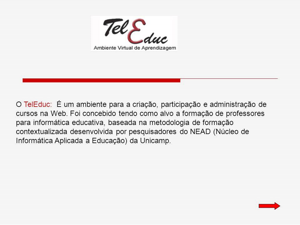 O TelEduc: É um ambiente para a criação, participação e administração de cursos na Web.