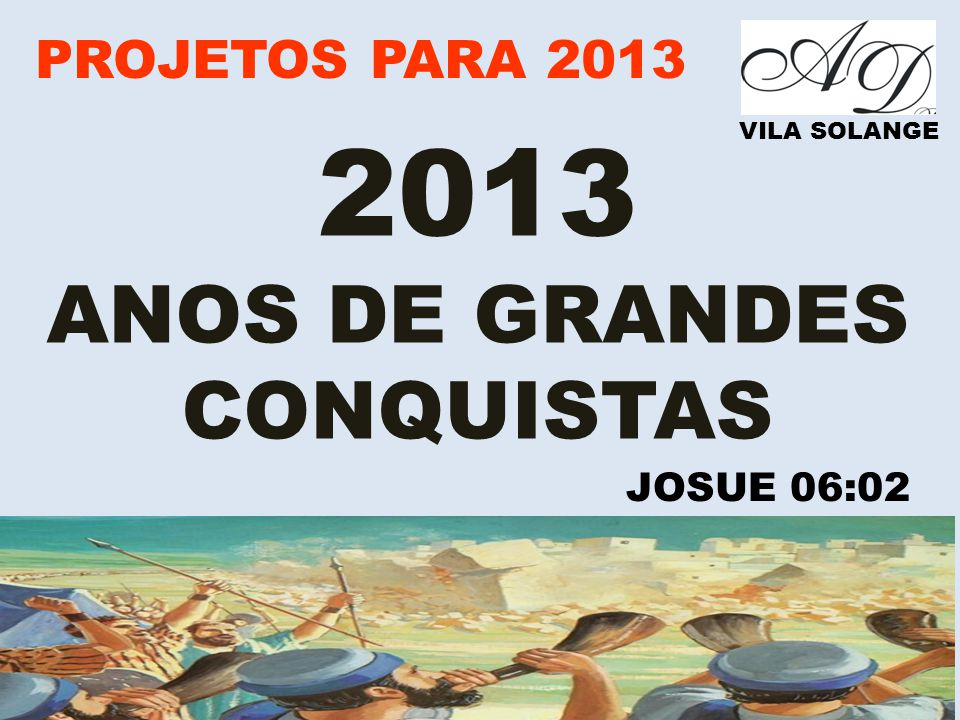 2013 ANOS DE GRANDES CONQUISTAS PROJETOS PARA 2013 JOSUE 06:02