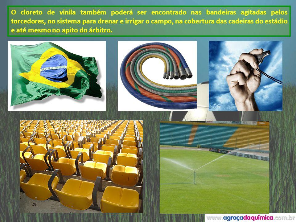O cloreto de vinila também poderá ser encontrado nas bandeiras agitadas pelos torcedores, no sistema para drenar e irrigar o campo, na cobertura das cadeiras do estádio e até mesmo no apito do árbitro.