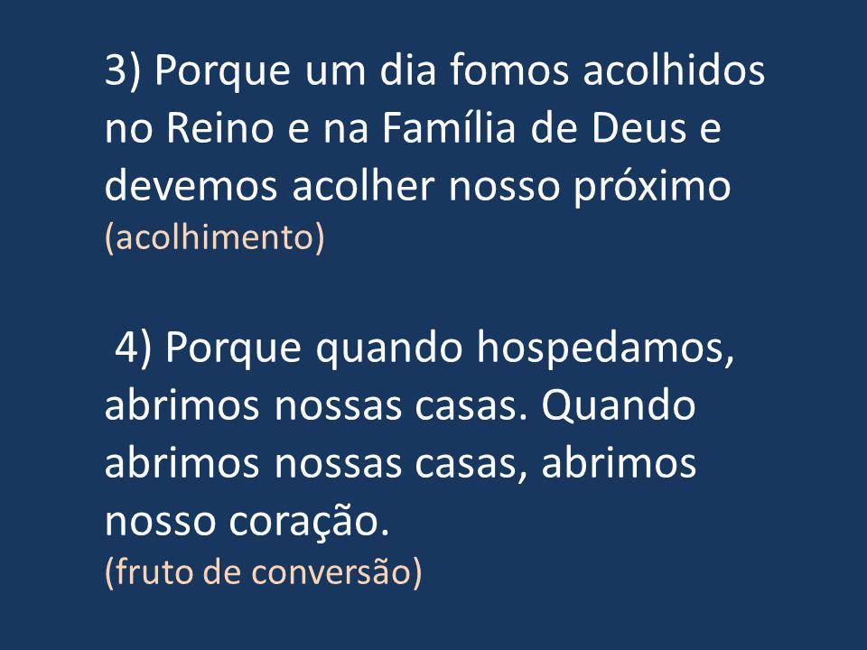 3) Porque um dia fomos acolhidos no Reino e na Família de Deus e devemos acolher nosso próximo (acolhimento) 4) Porque quando hospedamos, abrimos nossas casas.