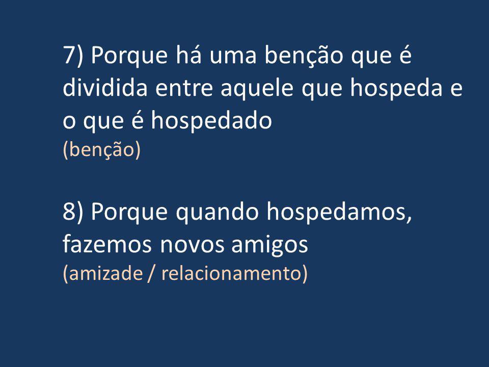 7) Porque há uma benção que é dividida entre aquele que hospeda e o que é hospedado (benção) 8) Porque quando hospedamos, fazemos novos amigos (amizade / relacionamento)