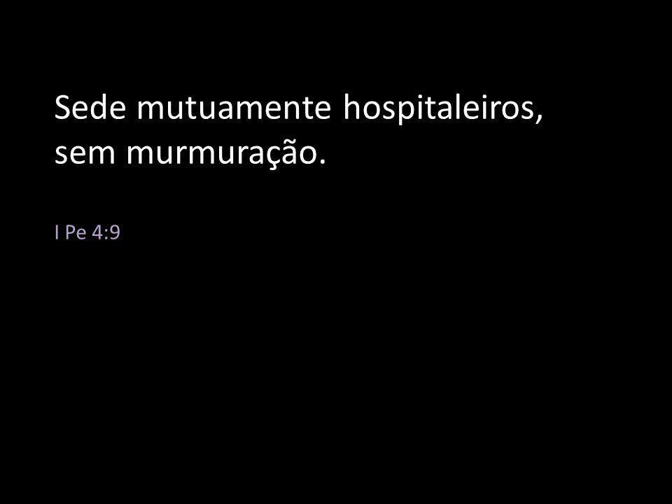 Sede mutuamente hospitaleiros, sem murmuração. I Pe 4:9