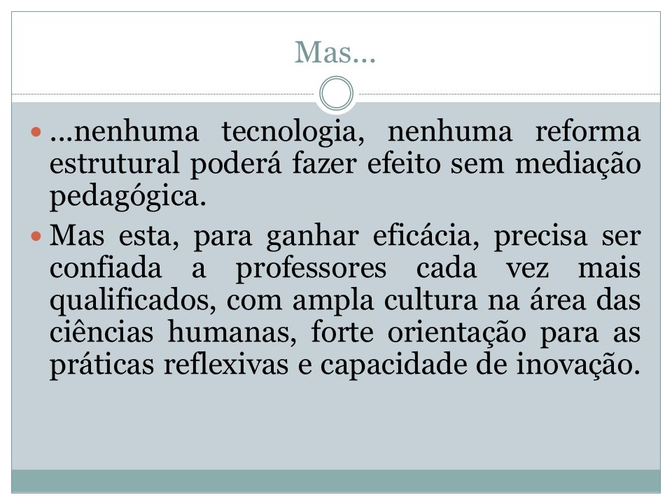 Mas... ...nenhuma tecnologia, nenhuma reforma estrutural poderá fazer efeito sem mediação pedagógica.