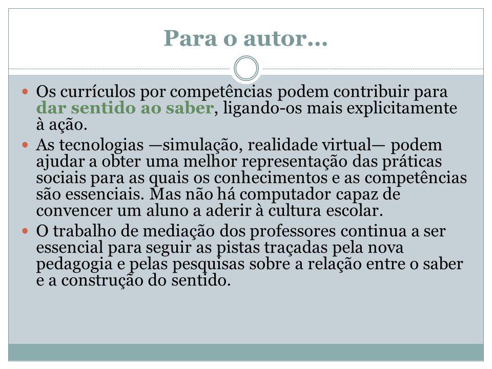 Para o autor... Os currículos por competências podem contribuir para dar sentido ao saber, ligando-os mais explicitamente à ação.