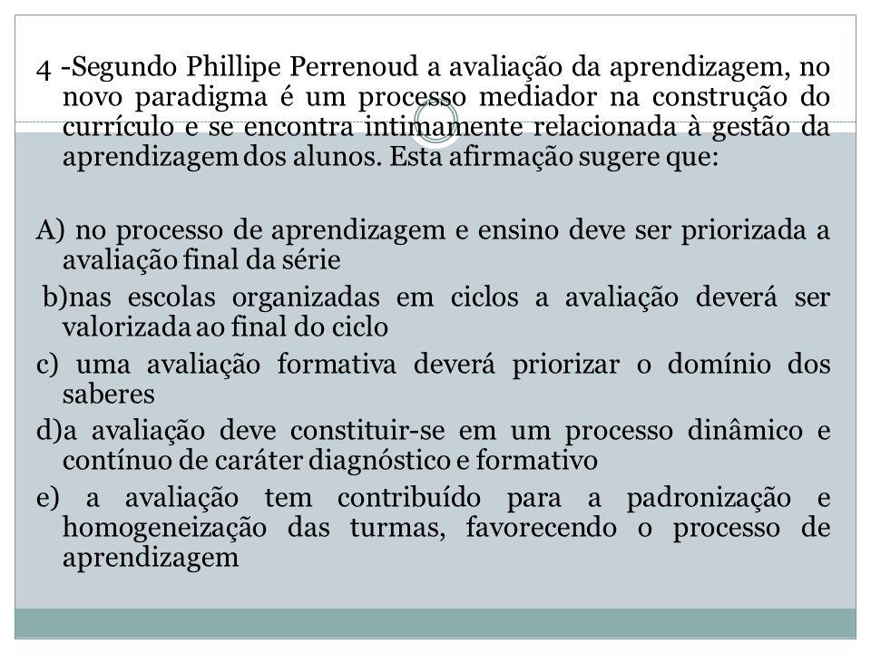 4 -Segundo Phillipe Perrenoud a avaliação da aprendizagem, no novo paradigma é um processo mediador na construção do currículo e se encontra intimamente relacionada à gestão da aprendizagem dos alunos. Esta afirmação sugere que: