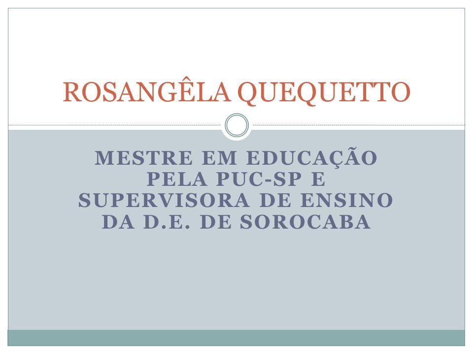 ROSANGÊLA QUEQUETTO MESTRE EM EDUCAÇÃO PELA PUC-SP E SUPERVISORA DE ENSINO DA D.E. DE SOROCABA