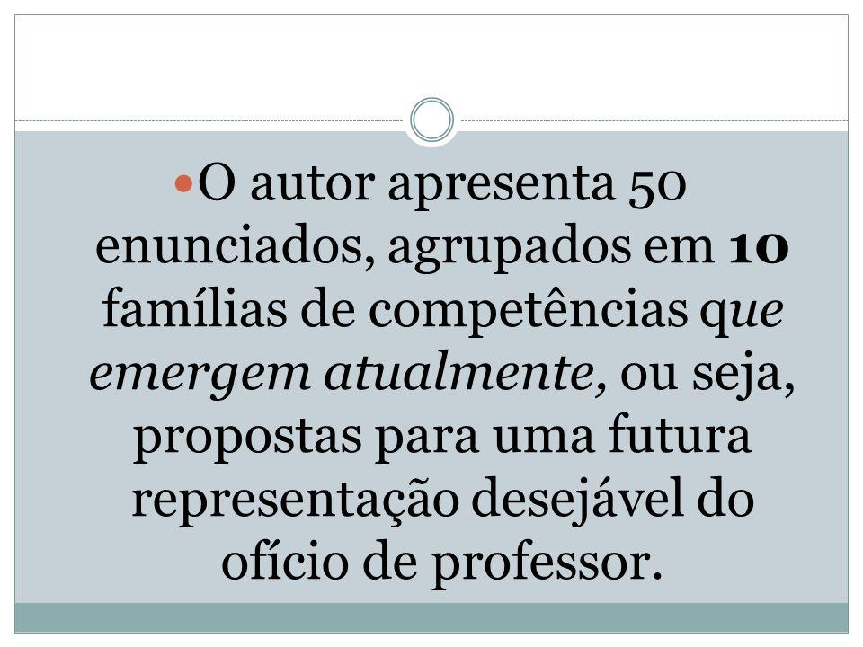 O autor apresenta 50 enunciados, agrupados em 10 famílias de competências que emergem atualmente, ou seja, propostas para uma futura representação desejável do ofício de professor.
