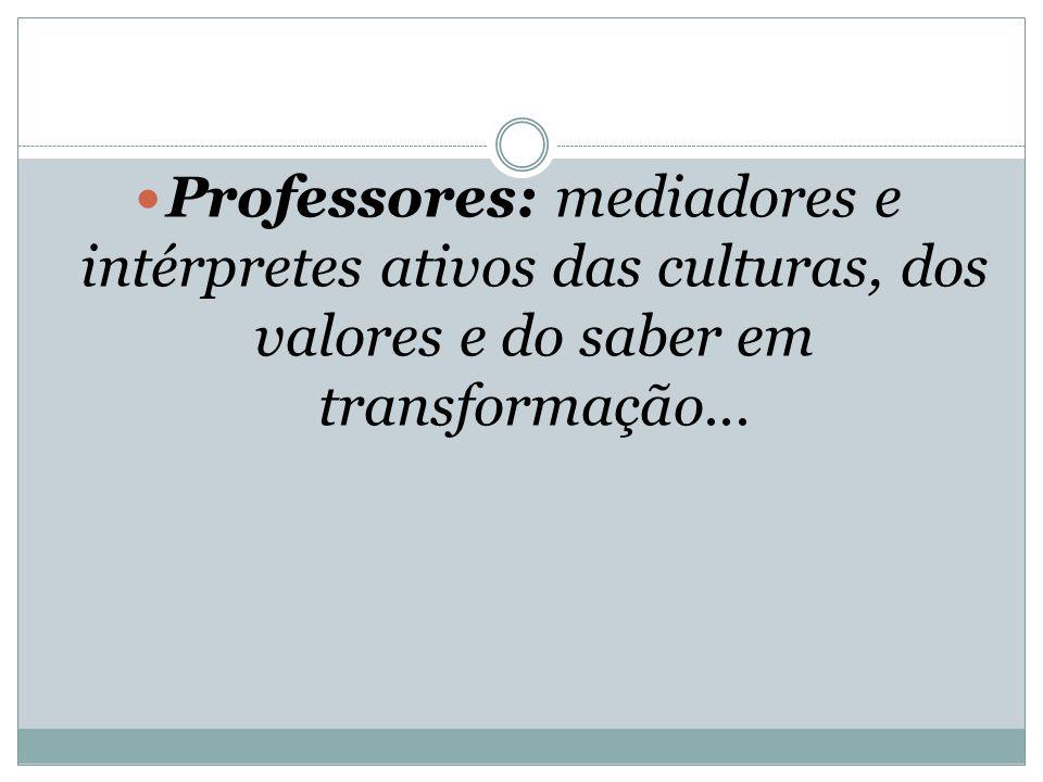 Professores: mediadores e intérpretes ativos das culturas, dos valores e do saber em transformação...