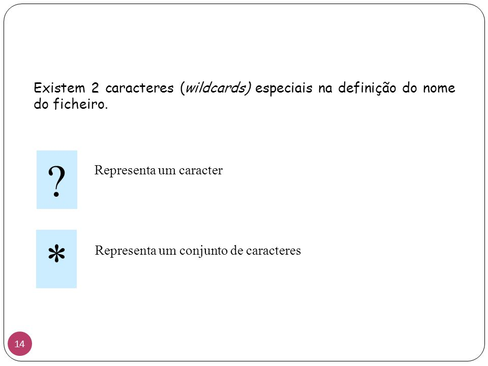 Existem 2 caracteres (wildcards) especiais na definição do nome do ficheiro.
