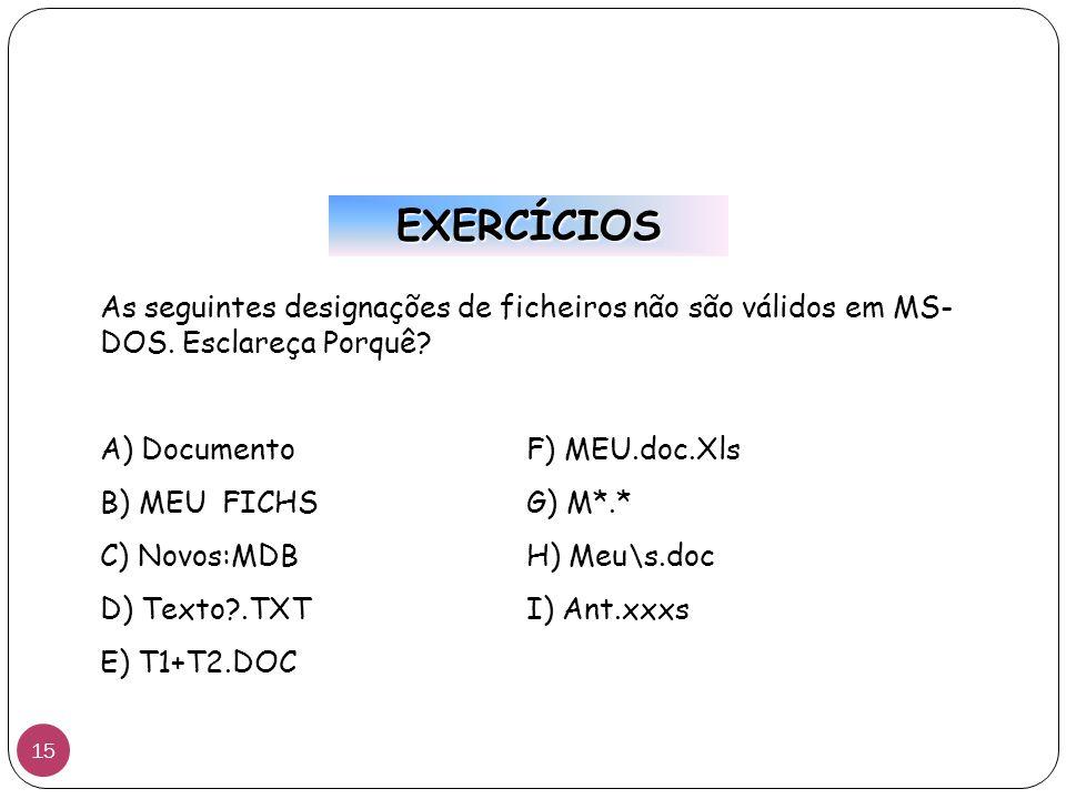 EXERCÍCIOS As seguintes designações de ficheiros não são válidos em MS-DOS. Esclareça Porquê A) Documento F) MEU.doc.Xls.