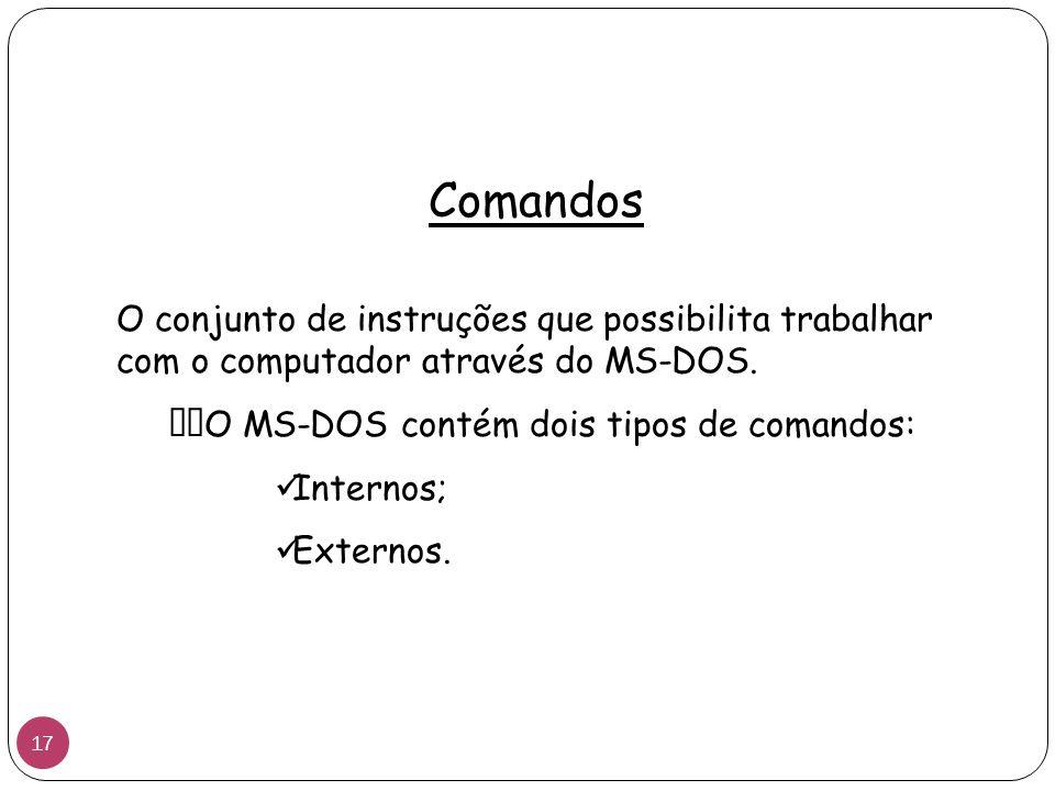 Comandos O conjunto de instruções que possibilita trabalhar com o computador através do MS-DOS. O MS-DOS contém dois tipos de comandos:
