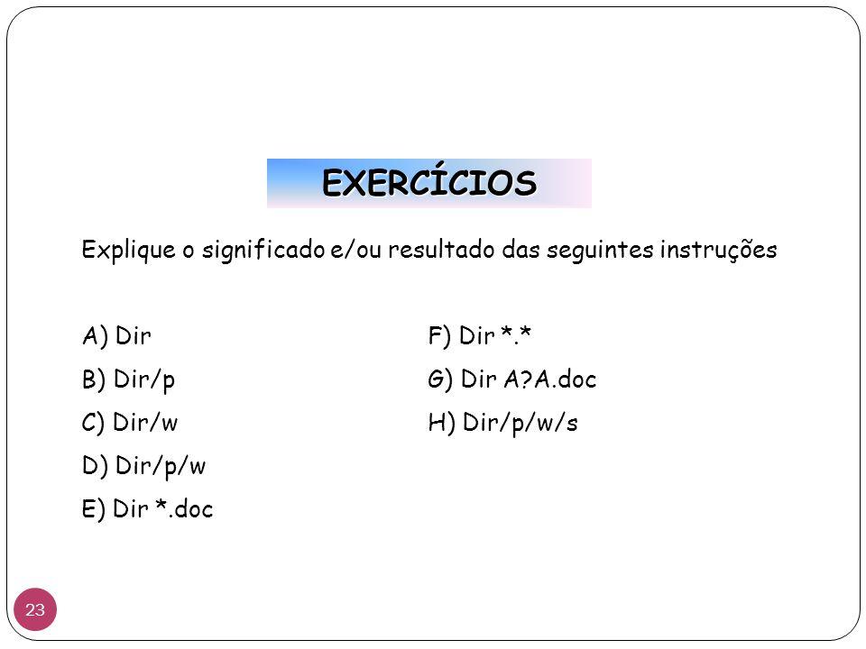 EXERCÍCIOS Explique o significado e/ou resultado das seguintes instruções. A) Dir F) Dir *.* B) Dir/p G) Dir A A.doc.