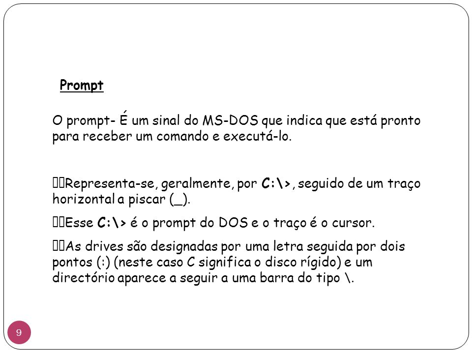 Prompt O prompt- É um sinal do MS-DOS que indica que está pronto para receber um comando e executá-lo.